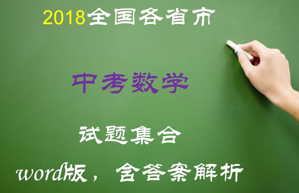 2018年全国各省市中考数学试卷真题下载(Word版,含答案解析,持续更新中)